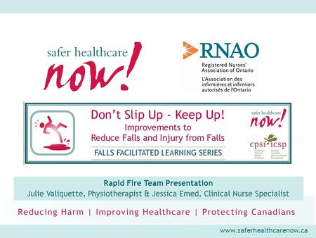 Www.saferhealthcarenow.ca Rapid Fire Team Presentation Julie Valiquette, Physiotherapist & Jessica Emed, Clinical Nurse Specialist.