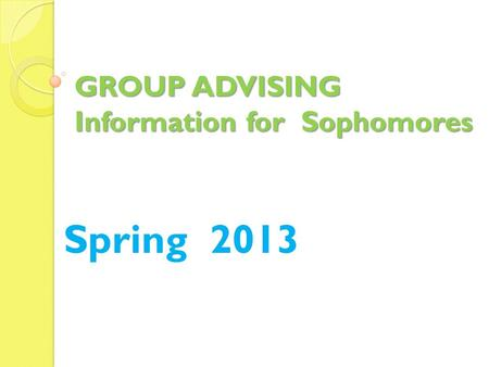 GROUP ADVISING Information for Sophomores Spring 2013.
