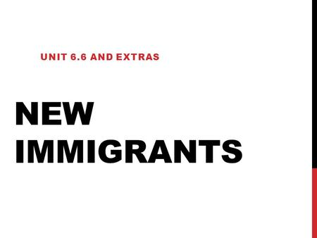 "NEW IMMIGRANTS UNIT 6.6 AND EXTRAS. ""NEW"" VS ""OLD"" Old Immigrants From early 1800s From Western Europe (Ireland, Germany, England, Scandinavian) New Immigrants."