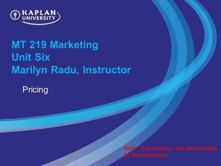MT 219 Marketing Unit Six Marilyn Radu, Instructor Pricing Note: This seminar will be recorded by the instructor.