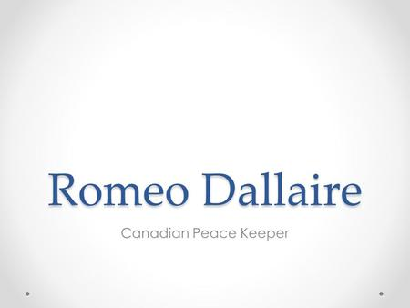 Romeo Dallaire Canadian Peace Keeper. Romeo Dallaire Roméo Dallaire is a Canadian Senator (effective March 24, 2005 and a member of the Liberal Party.