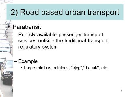 1 2) Road based urban transport Paratransit –Publicly available passenger transport services outside the traditional transport regulatory system –Example.