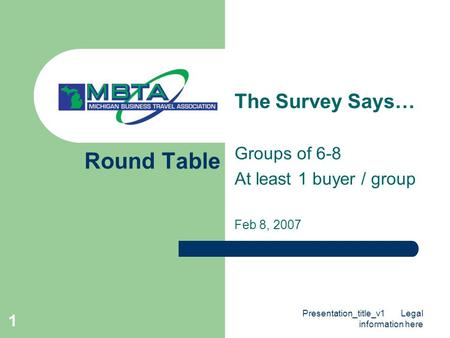 Presentation_title_v1 Legal information here 1 Round Table The Survey Says… Groups of 6-8 At least 1 buyer / group Feb 8, 2007.