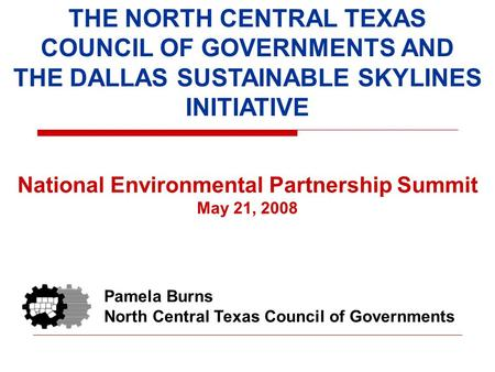 THE NORTH CENTRAL TEXAS COUNCIL OF GOVERNMENTS AND THE DALLAS SUSTAINABLE SKYLINES INITIATIVE National Environmental Partnership Summit May 21, 2008 Pamela.