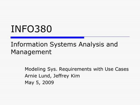 Information Systems Analysis and Management Modeling Sys. Requirements with Use Cases Arnie Lund, Jeffrey Kim May 5, 2009 INFO380.