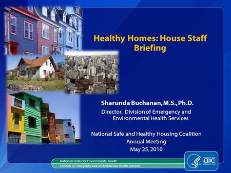 Sharunda Buchanan, M.S., Ph.D. Director, Division of Emergency and Environmental Health Services National Safe and Healthy Housing Coalition Annual Meeting.