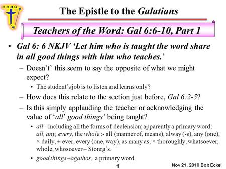 The Epistle to the Galatians Nov 21, 2010 Bob Eckel 1 Teachers of the Word: Gal 6:6-10, Part 1 Gal 6: 6 NKJV 'Let him who is taught the word share in all.