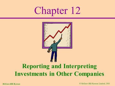 © McGraw-Hill Ryerson Limited, 2003 McGraw-Hill Ryerson Chapter 12 Reporting and Interpreting Investments in Other Companies.