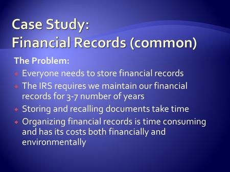 The Problem:  Everyone needs to store financial records  The IRS requires we maintain our financial records for 3-7 number of years  Storing and recalling.