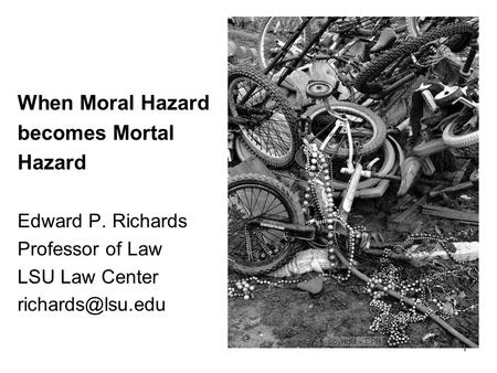 1 When Moral Hazard becomes Mortal Hazard Edward P. Richards Professor of Law LSU Law Center