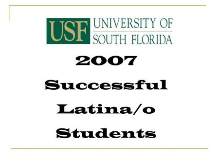 2007 Successful Latina/o Students. Academic Performance Cumulative GPA 3.5 to 4.0 Anthropology, Business, Economics, Engineering, Geology, Marine Science.