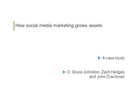 How social media marketing grows assets  A case study  D. Bruce Johnston, Zach Hedges and John Drachman.