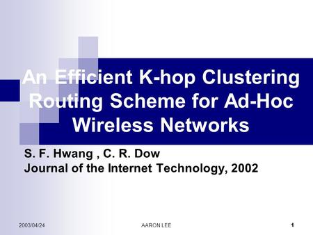 2003/04/24AARON LEE 1 An Efficient K-hop Clustering Routing Scheme for Ad-Hoc Wireless Networks S. F. Hwang, C. R. Dow Journal of the Internet Technology,