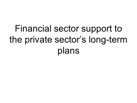 Financial sector support to the private sector's long-term plans.