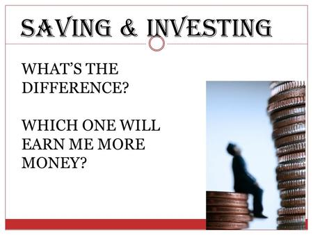 Saving & investing WHAT'S THE DIFFERENCE? WHICH ONE WILL EARN ME MORE MONEY?