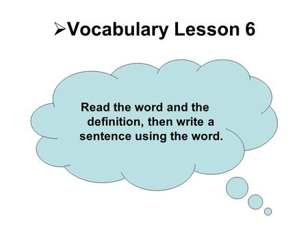  Vocabulary Lesson 6 Read the word and the definition, then write a sentence using the word.