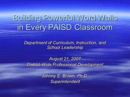 Building Powerful Word Walls in Every PAISD Classroom Department of Curriculum, Instruction, and School Leadership August 21, 2007 District-Wide Professional.