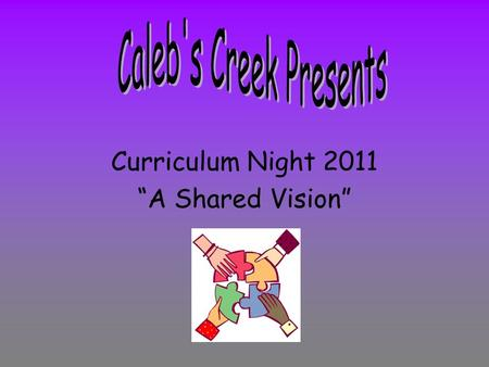 "Curriculum Night 2011 ""A Shared Vision"". Curriculum Night is an opportunity to talk to our Caleb's Creek families and answer questions regarding what."