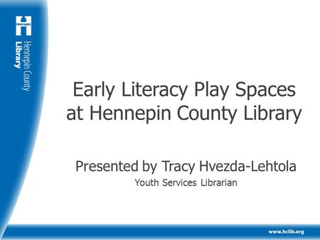 Early Literacy Play Spaces at Hennepin County Library Presented by Tracy Hvezda-Lehtola Youth Services Librarian.