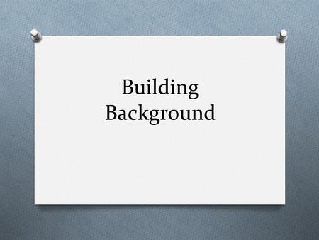 "Building Background. What is ""building background?"" O Effective teaching means taking students from where they are and leading them to a higher level."