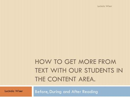 HOW TO GET MORE FROM TEXT WITH OUR STUDENTS IN THE CONTENT AREA. Before, During and After Reading Lucinda Wiser.