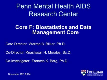 Penn Mental Health AIDS Research Center Core F: Biostatistics and Data Management Core November 19 th, 2014 Core Director: Warren B. Bilker, Ph.D. Co-Director: