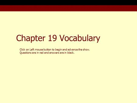Chapter 19 Vocabulary Click on Left mouse button to begin and advance the show. Questions are in red and answers are in black.