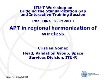 Nadi, Fiji, 4-6 July 2011 APT in regional harmonization of wireless Cristian Gomez Head, Validation Group, Space Services Division, ITU-R ITU-T Workshop.