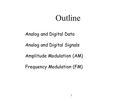 1 Outline Analog and Digital Data Analog and Digital Signals Amplitude Modulation (AM) Frequency Modulation (FM)