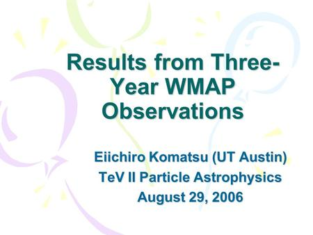 Results from Three- Year WMAP Observations Eiichiro Komatsu (UT Austin) TeV II Particle Astrophysics August 29, 2006.