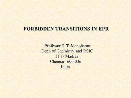 FORBIDDEN TRANSITIONS IN EPR Professor P. T. Manoharan Dept. of Chemistry and RSIC I I T- Madras Chennai- 600 036 India.