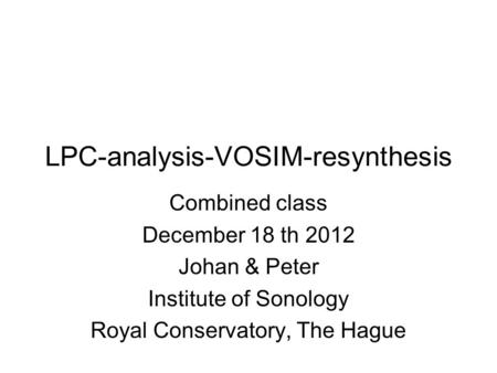 LPC-analysis-VOSIM-resynthesis Combined class December 18 th 2012 Johan & Peter Institute of Sonology Royal Conservatory, The Hague.