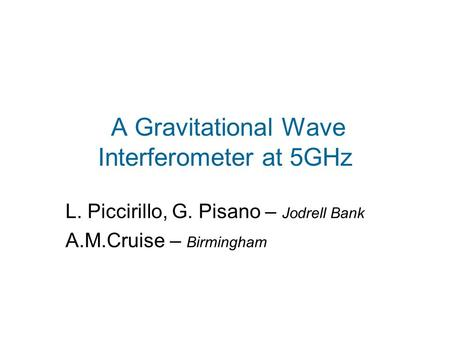 A Gravitational Wave Interferometer at 5GHz L. Piccirillo, G. Pisano – Jodrell Bank A.M.Cruise – Birmingham.