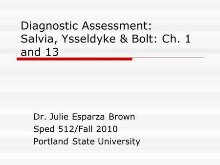 Diagnostic Assessment: Salvia, Ysseldyke & Bolt: Ch. 1 and 13 Dr. Julie Esparza Brown Sped 512/Fall 2010 Portland State University.