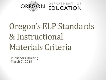 Oregon's ELP Standards & Instructional Materials Criteria Publishers Briefing March 7, 2014.