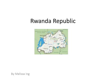 Rwanda Republic By Melissa Ing. Summary Rwanda is home to over ten million people and is a beautiful country with lots of fertile soil. The Rwandan Genocide.