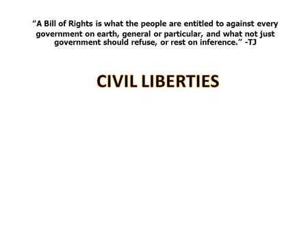 """A Bill of Rights is what the people are entitled to against every government on earth, general or particular, and what not just government should refuse,"