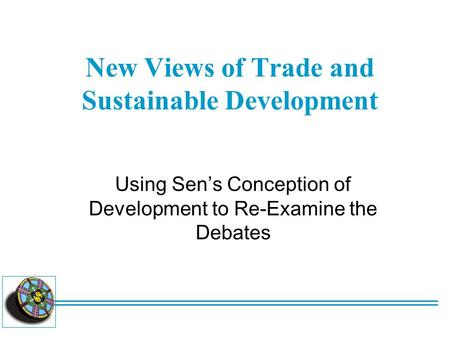 New Views of Trade and Sustainable Development Using Sen's Conception of Development to Re-Examine the Debates.