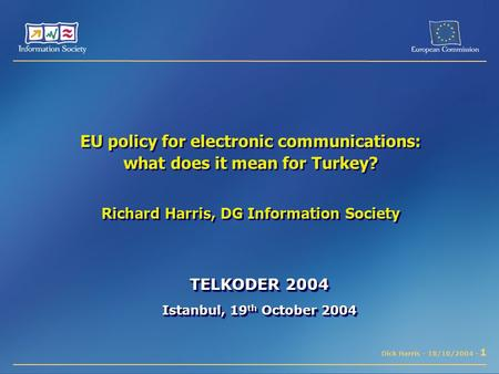 Dick Harris - 18/10/2004 - 1 EU policy for electronic communications: what does it mean for Turkey? Richard Harris, DG Information Society TELKODER 2004.