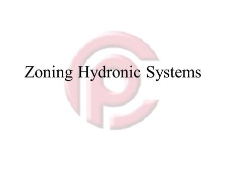 Zoning Hydronic Systems. Zone Control Divides the Space to be Heated 1.Each with its own heating needs and control systems 2.There are several reasons.
