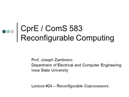 CprE / ComS 583 Reconfigurable Computing Prof. Joseph Zambreno Department of Electrical and Computer Engineering Iowa State University Lecture #24 – Reconfigurable.
