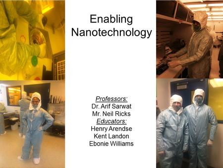Enabling Nanotechnology Professors: Dr. Arif Sarwat Mr. Neil Ricks Educators: Henry Arendse Kent Landon Ebonie Williams.