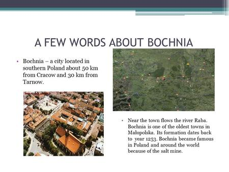 A FEW WORDS ABOUT BOCHNIA Bochnia – a city located in southern Poland about 50 km from Cracow and 30 km from Tarnow. Near the town flows the river Raba.
