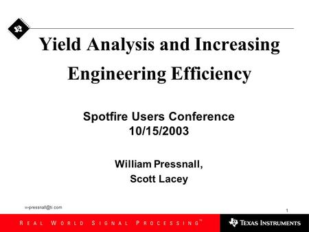 1 Yield Analysis and Increasing Engineering Efficiency Spotfire Users Conference 10/15/2003 William Pressnall, Scott Lacey.