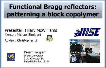 Functional Bragg reflectors: patterning a block copolymer Presenter: Hilary McWilliams Mentor: Michael Birnkrant Advisor: Christopher Li Dream Program.