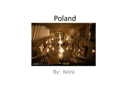 Poland By: Keira. Location and Climate Poland is to the left of Germany. Poland is under Russia and the Baltic Sea. Poland is above Slovakia. Poland is.
