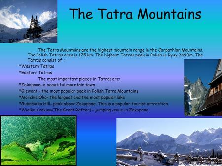 The Tatra Mountains The Tatra Mountains are the highest mountain range in the Carpathian Mountains. The Polish Tatras area is 175 km. The highest Tatras.