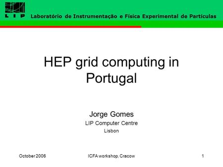 October 2006ICFA workshop, Cracow1 HEP grid computing in Portugal Jorge Gomes LIP Computer Centre Lisbon Laboratório de Instrumentação e Física Experimental.