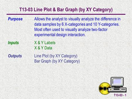 T13-03 - 1 T13-03 Line Plot & Bar Graph (by XY Category) Purpose Allows the analyst to visually analyze the difference in data samples by 6 X-categories.