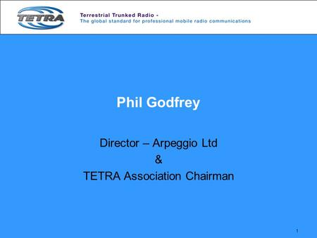 1 Phil Godfrey Director – Arpeggio Ltd & TETRA Association Chairman.